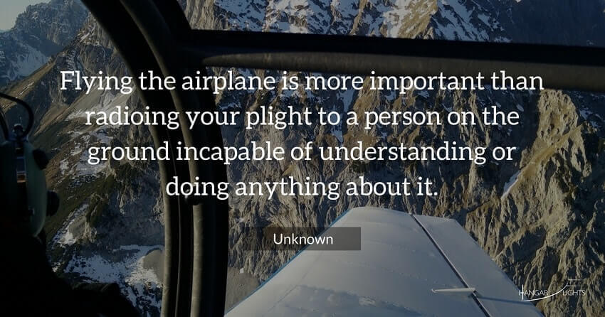 Aviation quote - Flying the airplane is more important than radioing your plight to a person on the ground incapable of understanding or doing anything about it.