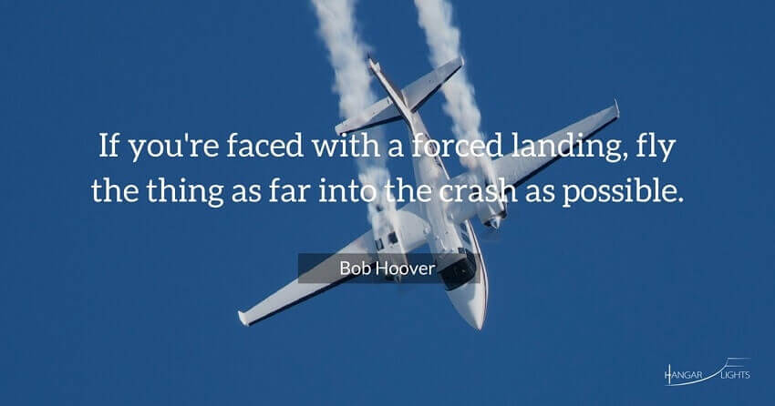 Bob Hoover aviation quote - If you're faced with a forced landing, fly the thing as far into the crash as possible.